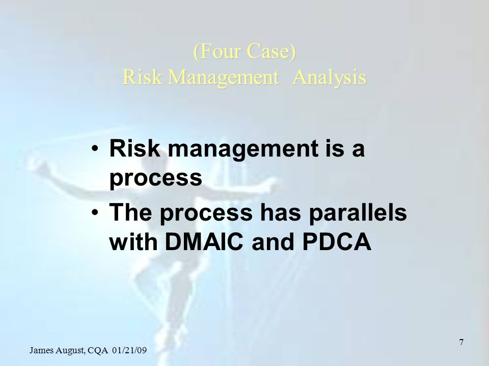 James August, CQA 01/21/09 48 Risk evaluation Non-financial measures Risk matrices Failure Mode and Effects Analysis –FMEA –Criteria: RPN 100 where –RPN = Severity x Frequency x Detectability