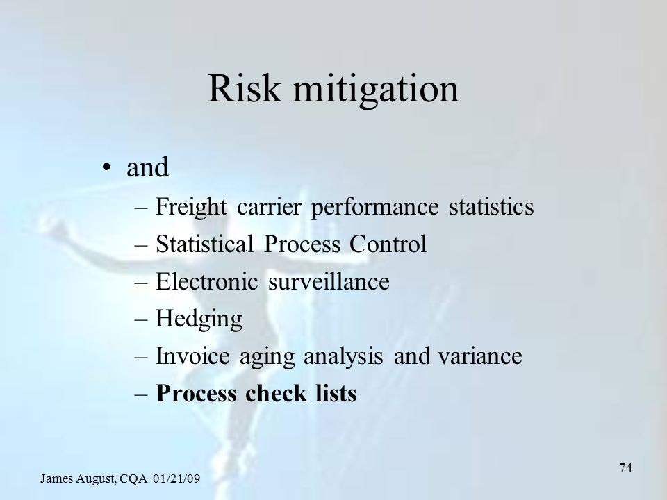 James August, CQA 01/21/09 74 Risk mitigation and –Freight carrier performance statistics –Statistical Process Control –Electronic surveillance –Hedgi