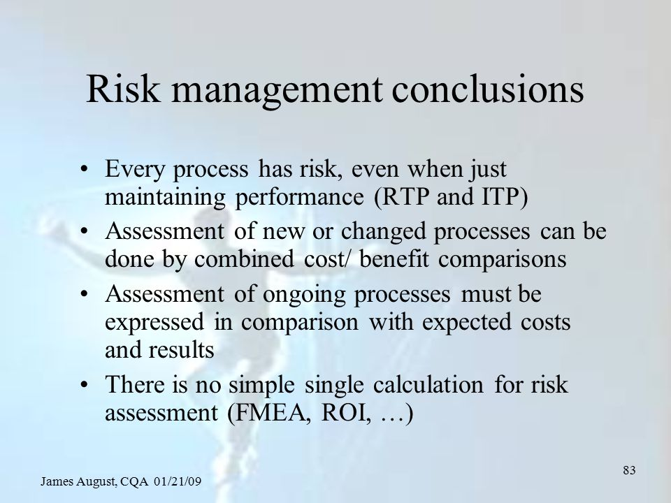 James August, CQA 01/21/09 83 Risk management conclusions Every process has risk, even when just maintaining performance (RTP and ITP) Assessment of n
