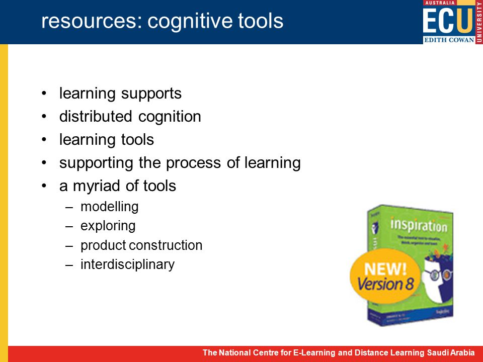 The National Centre for E-Learning and Distance Learning Saudi Arabia resources: cognitive tools learning supports distributed cognition learning tools supporting the process of learning a myriad of tools –modelling –exploring –product construction –interdisciplinary