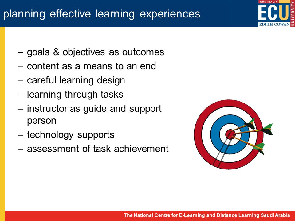 The National Centre for E-Learning and Distance Learning Saudi Arabia –goals & objectives as outcomes –content as a means to an end –careful learning design –learning through tasks –instructor as guide and support person –technology supports –assessment of task achievement planning effective learning experiences