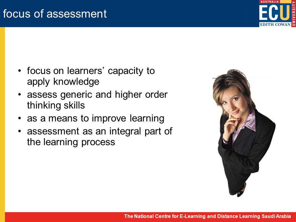 The National Centre for E-Learning and Distance Learning Saudi Arabia focus of assessment focus on learners' capacity to apply knowledge assess generic and higher order thinking skills as a means to improve learning assessment as an integral part of the learning process