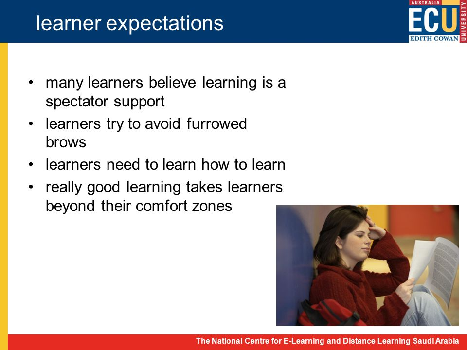 The National Centre for E-Learning and Distance Learning Saudi Arabia learner expectations many learners believe learning is a spectator support learners try to avoid furrowed brows learners need to learn how to learn really good learning takes learners beyond their comfort zones