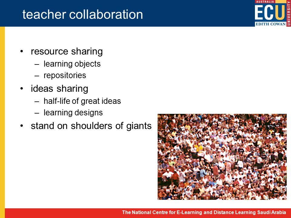 The National Centre for E-Learning and Distance Learning Saudi Arabia teacher collaboration resource sharing –learning objects –repositories ideas sharing –half-life of great ideas –learning designs stand on shoulders of giants