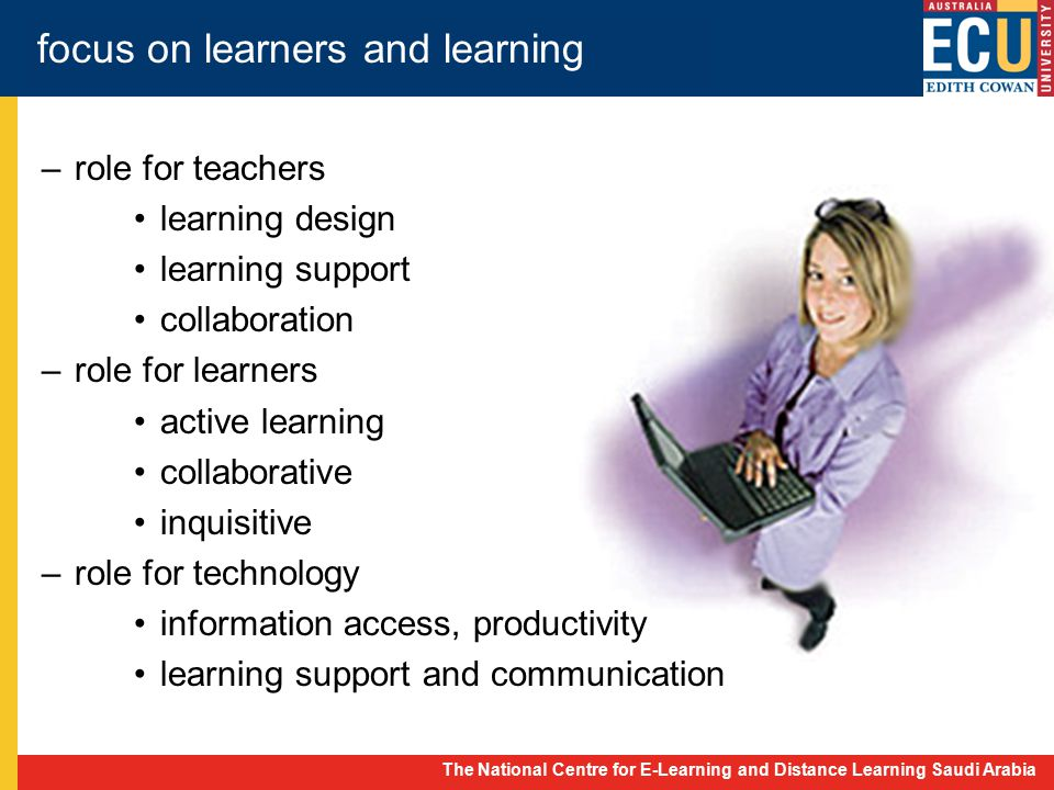The National Centre for E-Learning and Distance Learning Saudi Arabia focus on learners and learning –role for teachers learning design learning support collaboration –role for learners active learning collaborative inquisitive –role for technology information access, productivity learning support and communication
