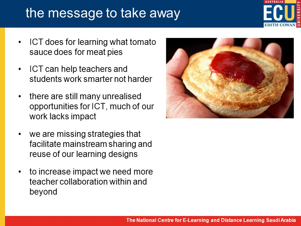 The National Centre for E-Learning and Distance Learning Saudi Arabia the message to take away ICT does for learning what tomato sauce does for meat pies ICT can help teachers and students work smarter not harder there are still many unrealised opportunities for ICT, much of our work lacks impact we are missing strategies that facilitate mainstream sharing and reuse of our learning designs to increase impact we need more teacher collaboration within and beyond