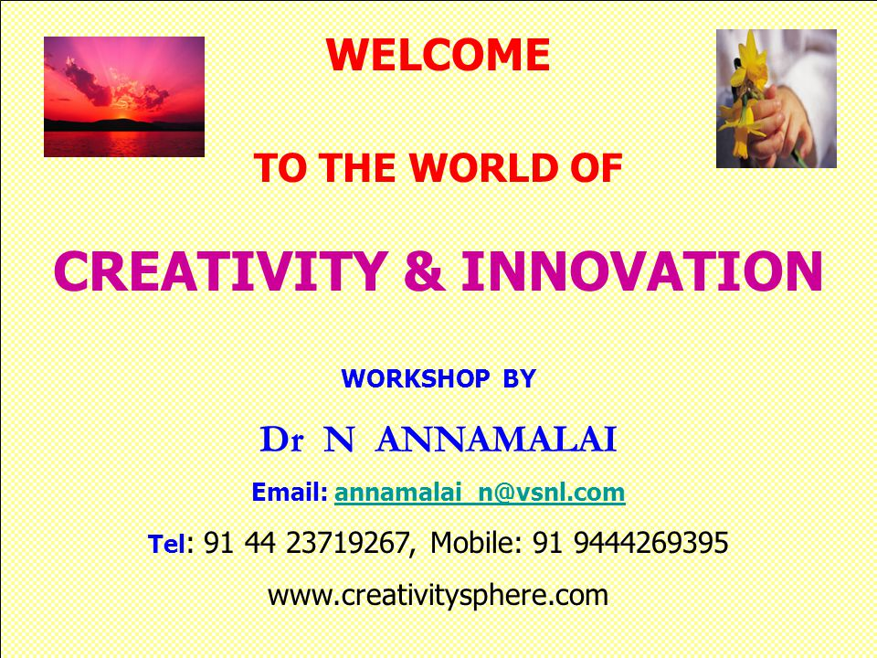 WELCOME TO THE WORLD OF CREATIVITY & INNOVATION WORKSHOP BY Dr N ANNAMALAI Email: annamalai_n@vsnl.comannamalai_n@vsnl.com Tel : 91 44 23719267, Mobile: 91 9444269395 www.creativitysphere.com