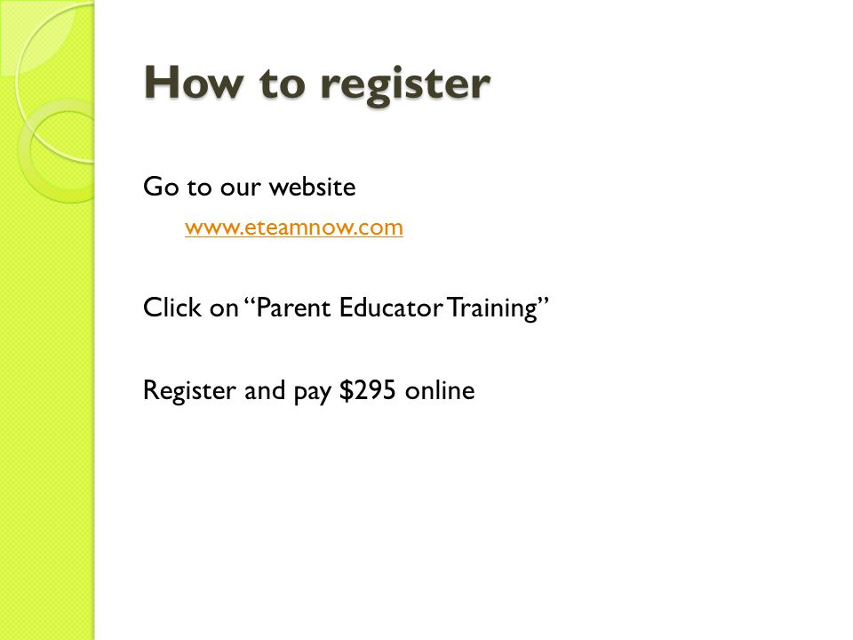 How to register Go to our website www.eteamnow.com Click on Parent Educator Training Register and pay $295 online