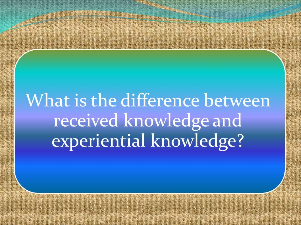 What is the difference between received knowledge and experiential knowledge