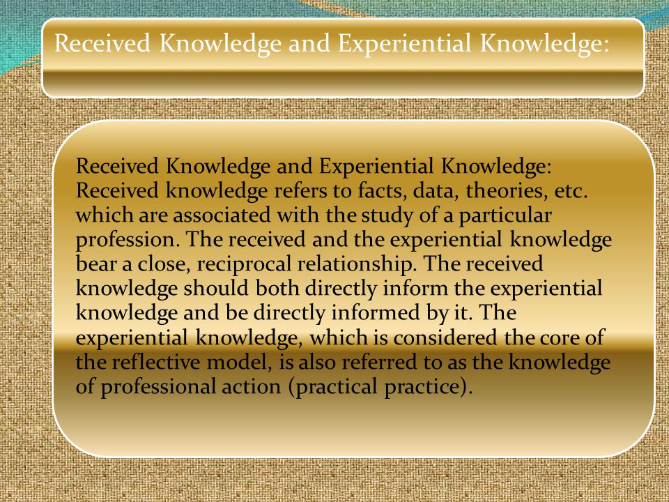 Received Knowledge and Experiential Knowledge: Received knowledge refers to facts, data, theories, etc.