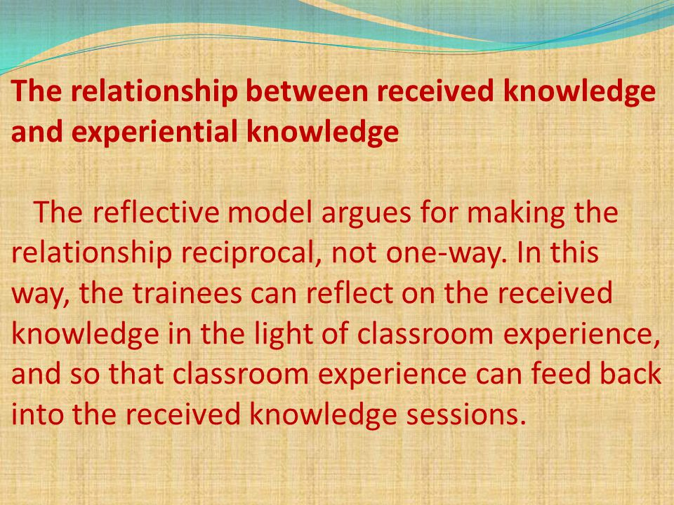 The relationship between received knowledge and experiential knowledge The reflective model argues for making the relationship reciprocal, not one-way.
