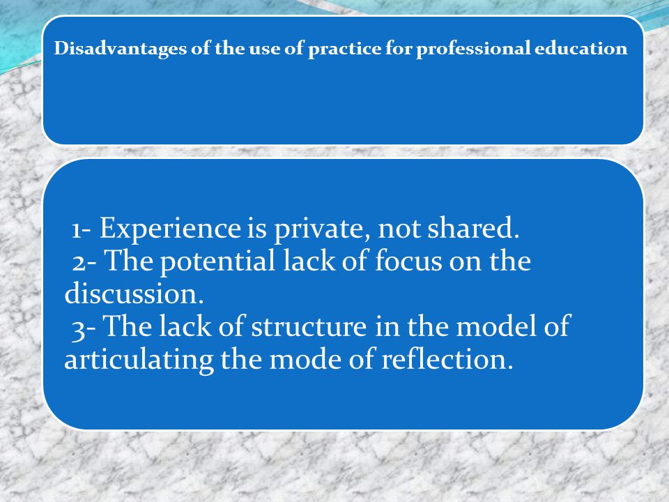 Disadvantages of the use of practice for professional education 1- Experience is private, not shared.
