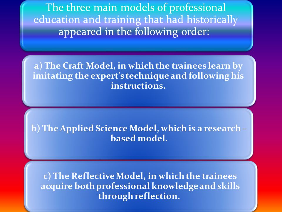 The three main models of professional education and training that had historically appeared in the following order: a) The Craft Model, in which the trainees learn by imitating the expert s technique and following his instructions.