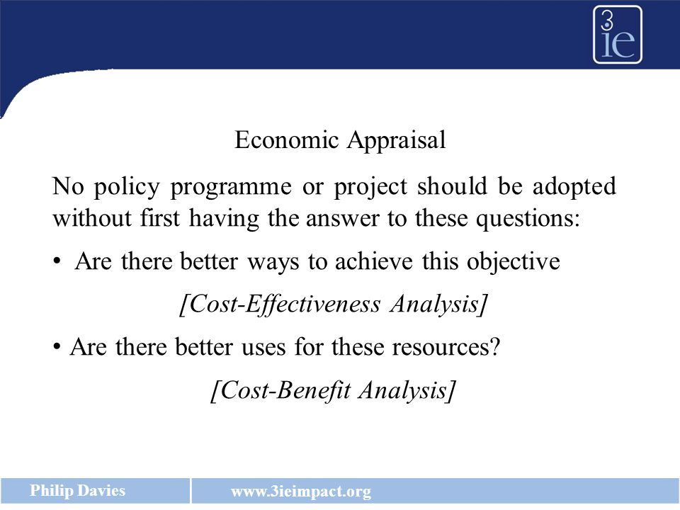 www.3ieimpact.org Philip Davies Economic Appraisal No policy programme or project should be adopted without first having the answer to these questions: Are there better ways to achieve this objective [Cost-Effectiveness Analysis] Are there better uses for these resources.