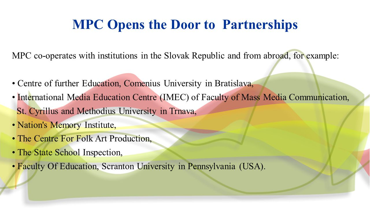 MPC Opens the Door to Partnerships MPC co-operates with institutions in the Slovak Republic and from abroad, for example: Centre of further Education, Comenius University in Bratislava, International Media Education Centre (IMEC) of Faculty of Mass Media Communication, St.