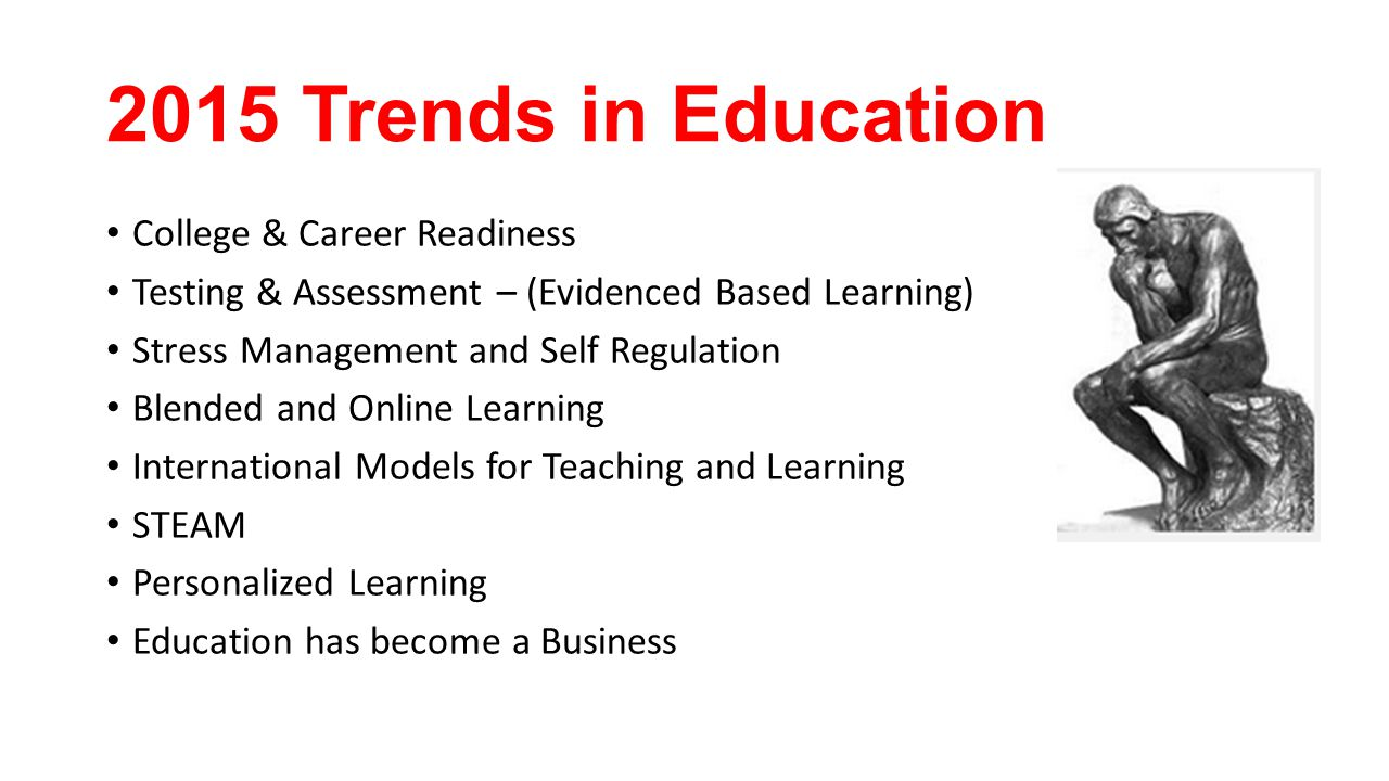 2015 Trends in Education College & Career Readiness Testing & Assessment – (Evidenced Based Learning) Stress Management and Self Regulation Blended and Online Learning International Models for Teaching and Learning STEAM Personalized Learning Education has become a Business