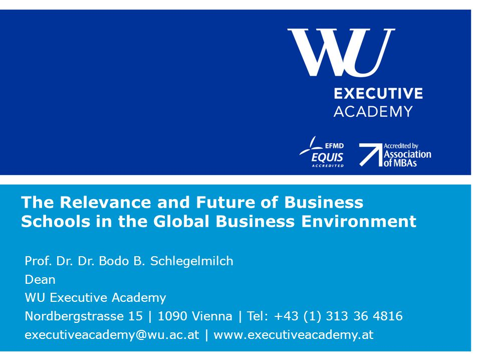 The Relevance and Future of Business Schools in the Global Business Environment Prof. Dr. Dr. Bodo B. Schlegelmilch Dean WU Executive Academy Nordberg