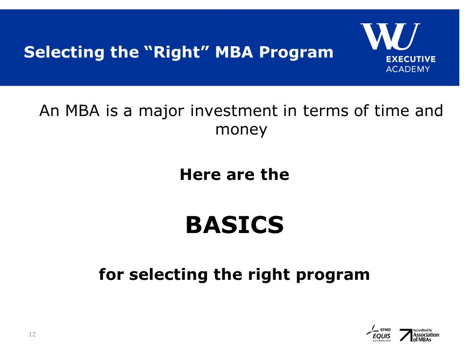 "Selecting the ""Right"" MBA Program An MBA is a major investment in terms of time and money Here are the BASICS for selecting the right program 12"