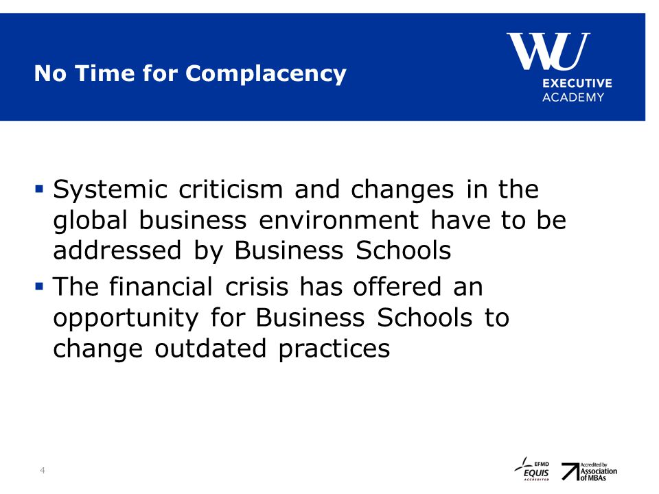 4 No Time for Complacency  Systemic criticism and changes in the global business environment have to be addressed by Business Schools  The financial