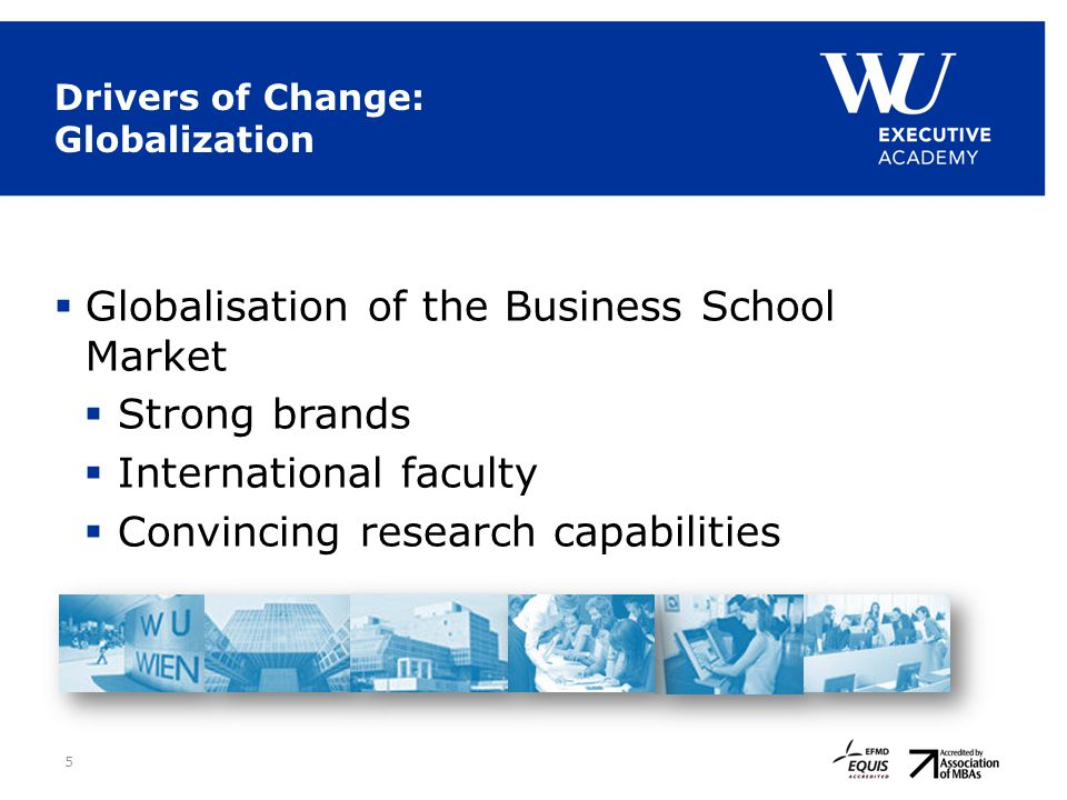 5 Drivers of Change: Globalization  Globalisation of the Business School Market  Strong brands  International faculty  Convincing research capabil