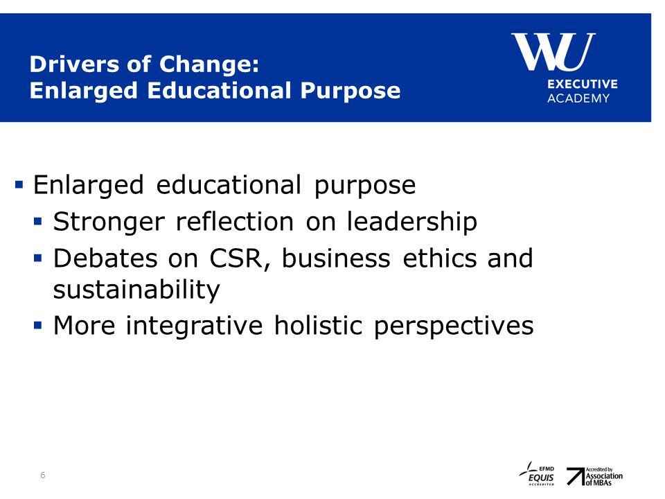 6 Drivers of Change: Enlarged Educational Purpose  Enlarged educational purpose  Stronger reflection on leadership  Debates on CSR, business ethics