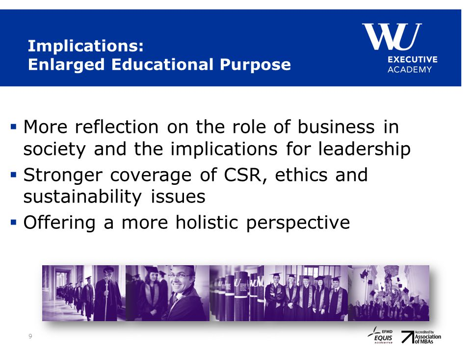 9 Implications: Enlarged Educational Purpose  More reflection on the role of business in society and the implications for leadership  Stronger cover