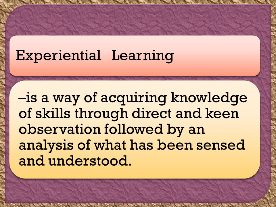 Experiential Learning –is a way of acquiring knowledge of skills through direct and keen observation followed by an analysis of what has been sensed and understood.