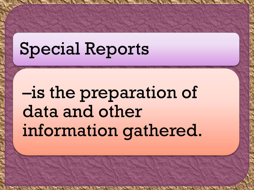 Special Reports –is the preparation of data and other information gathered.