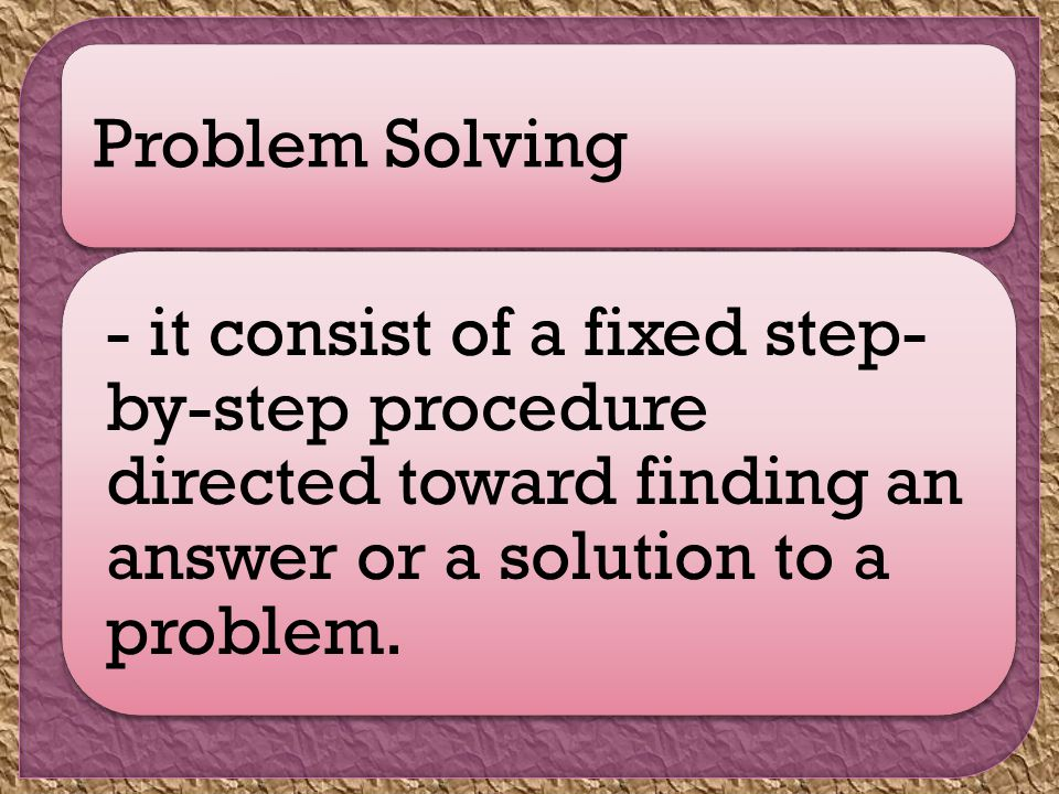 Problem Solving - it consist of a fixed step- by-step procedure directed toward finding an answer or a solution to a problem.