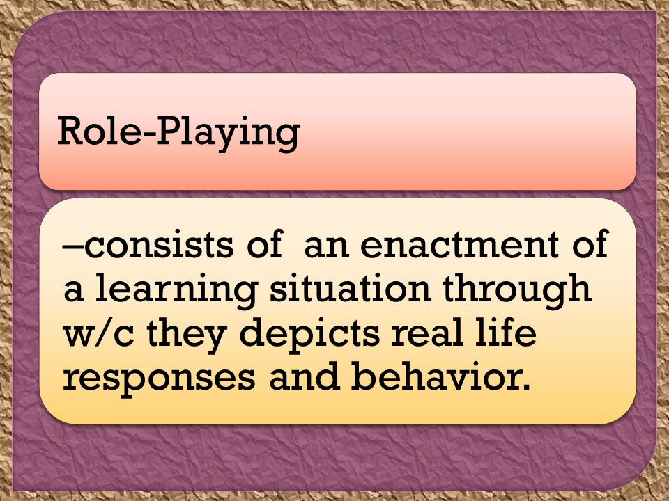 Role-Playing –consists of an enactment of a learning situation through w/c they depicts real life responses and behavior.
