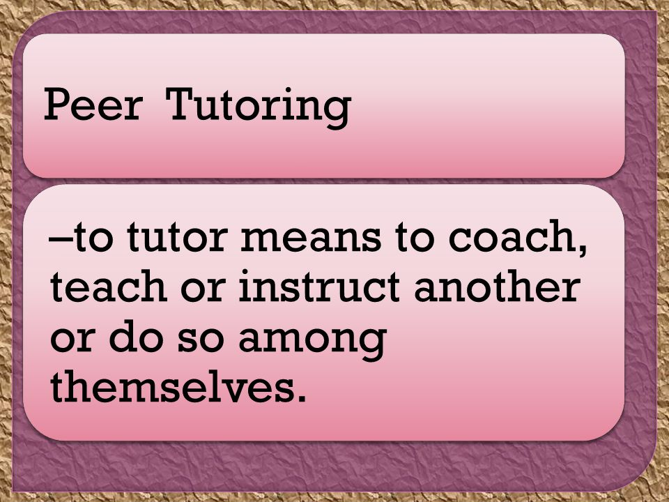 Peer Tutoring –to tutor means to coach, teach or instruct another or do so among themselves.