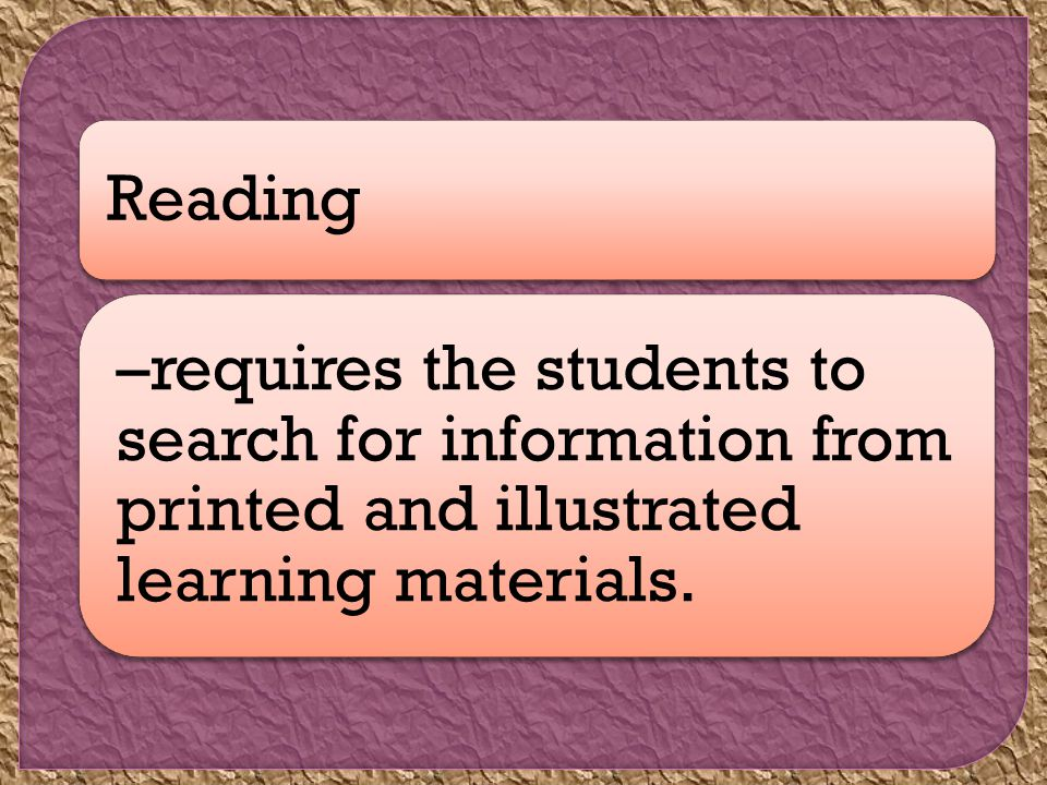 Reading –requires the students to search for information from printed and illustrated learning materials.