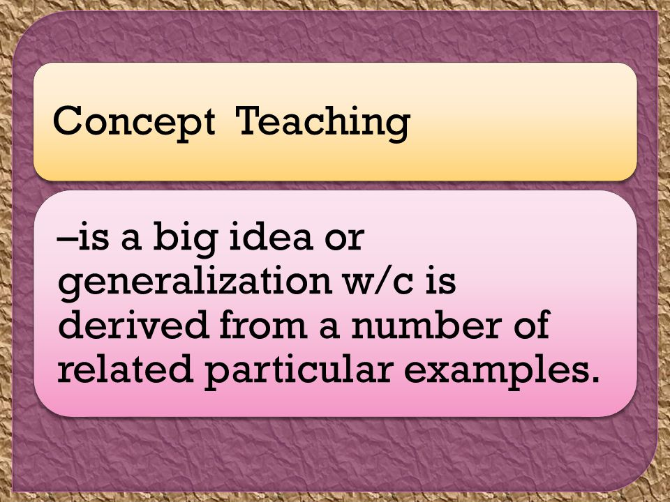 Concept Teaching –is a big idea or generalization w/c is derived from a number of related particular examples.