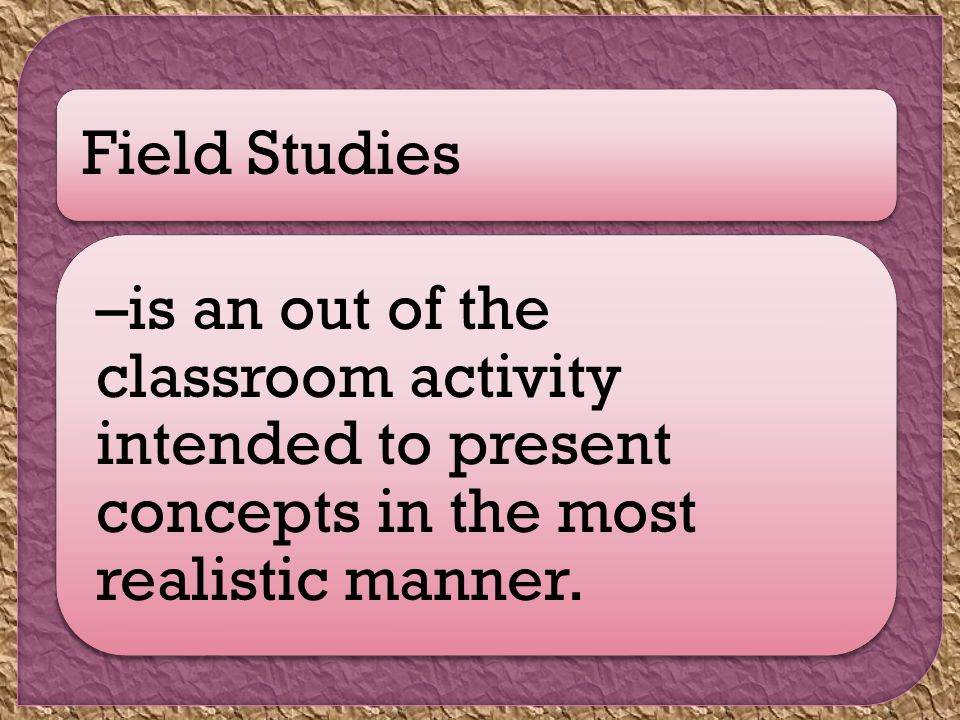 Field Studies –is an out of the classroom activity intended to present concepts in the most realistic manner.