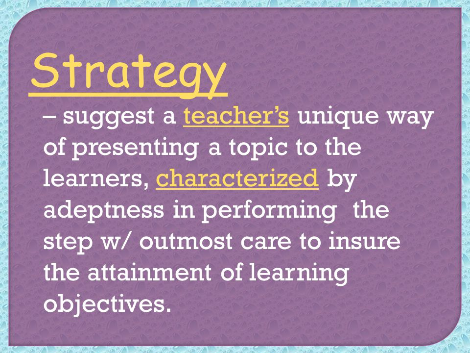 Strategy – suggest a teacher's unique way of presenting a topic to the learners, characterized by adeptness in performing the step w/ outmost care to insure the attainment of learning objectives.