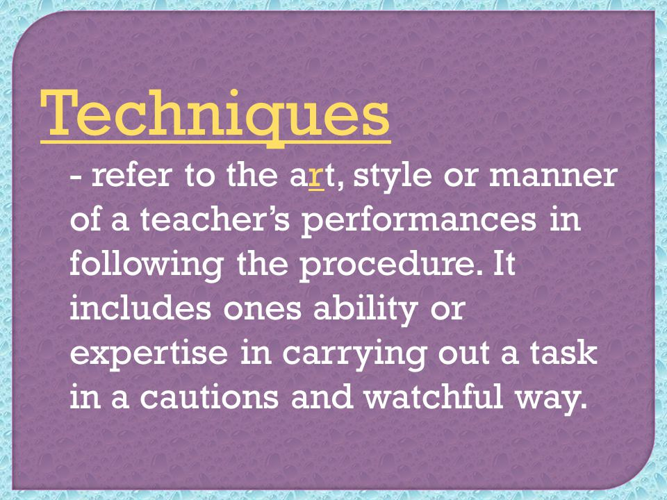 Techniques - refer to the art, style or manner of a teacher's performances in following the procedure.