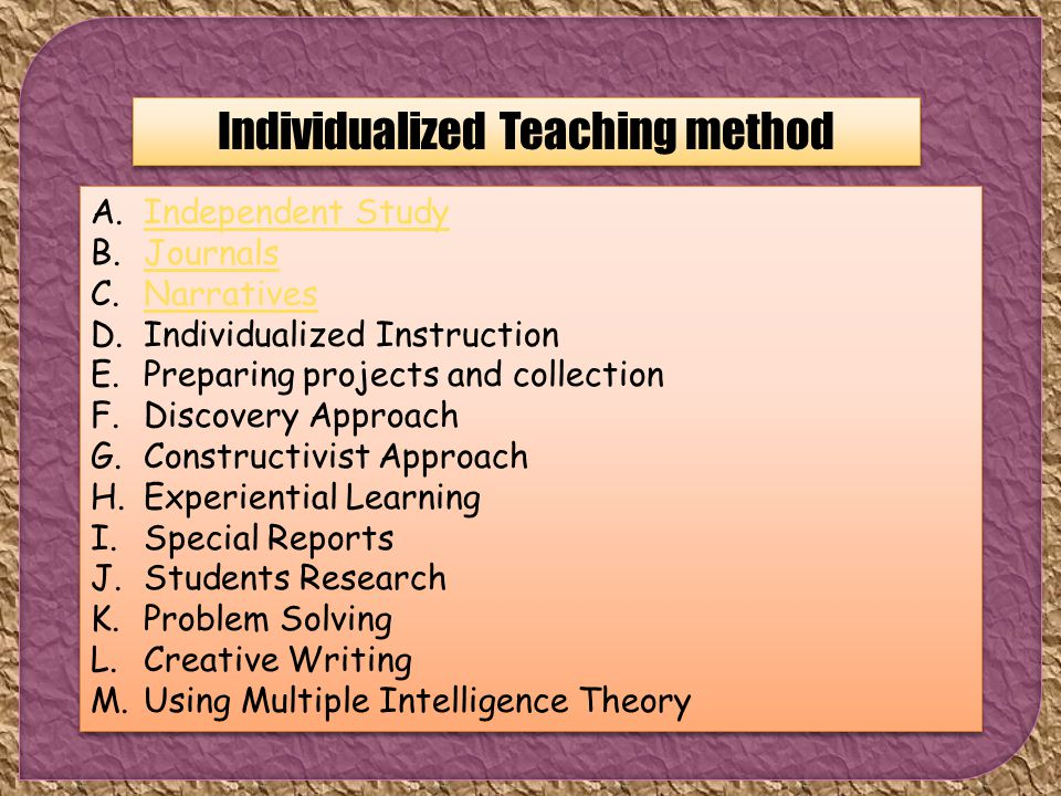 Individualized Teaching method A.Independent StudyIndependent Study B.JournalsJournals C.NarrativesNarratives D.Individualized Instruction E.Preparing projects and collection F.Discovery Approach G.Constructivist Approach H.Experiential Learning I.Special Reports J.Students Research K.Problem Solving L.Creative Writing M.Using Multiple Intelligence Theory A.Independent StudyIndependent Study B.JournalsJournals C.NarrativesNarratives D.Individualized Instruction E.Preparing projects and collection F.Discovery Approach G.Constructivist Approach H.Experiential Learning I.Special Reports J.Students Research K.Problem Solving L.Creative Writing M.Using Multiple Intelligence Theory