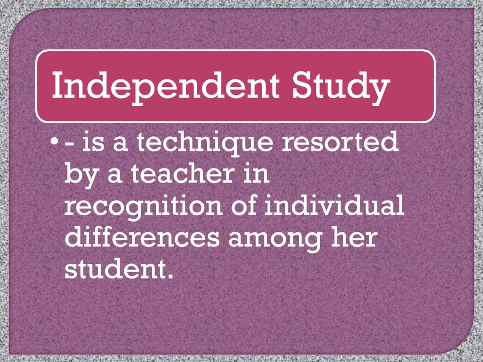 Independent Study - is a technique resorted by a teacher in recognition of individual differences among her student.