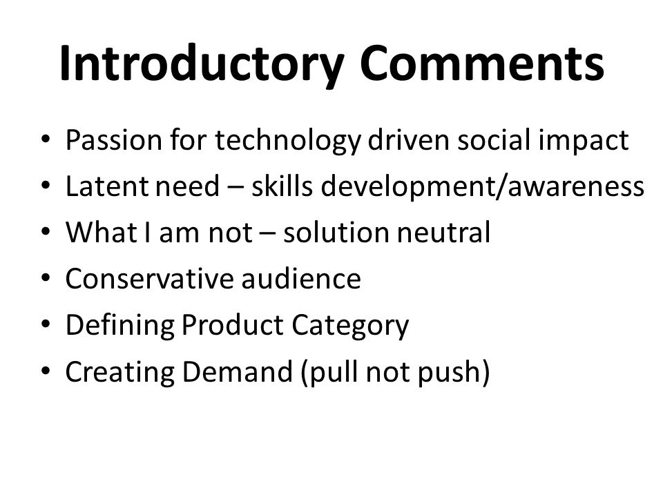 Introductory Comments Passion for technology driven social impact Latent need – skills development/awareness What I am not – solution neutral Conservative audience Defining Product Category Creating Demand (pull not push)