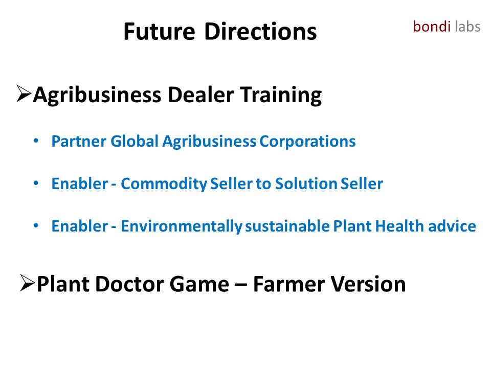 bondi labs Future Directions  Agribusiness Dealer Training Partner Global Agribusiness Corporations Enabler - Commodity Seller to Solution Seller Enabler - Environmentally sustainable Plant Health advice  Plant Doctor Game – Farmer Version
