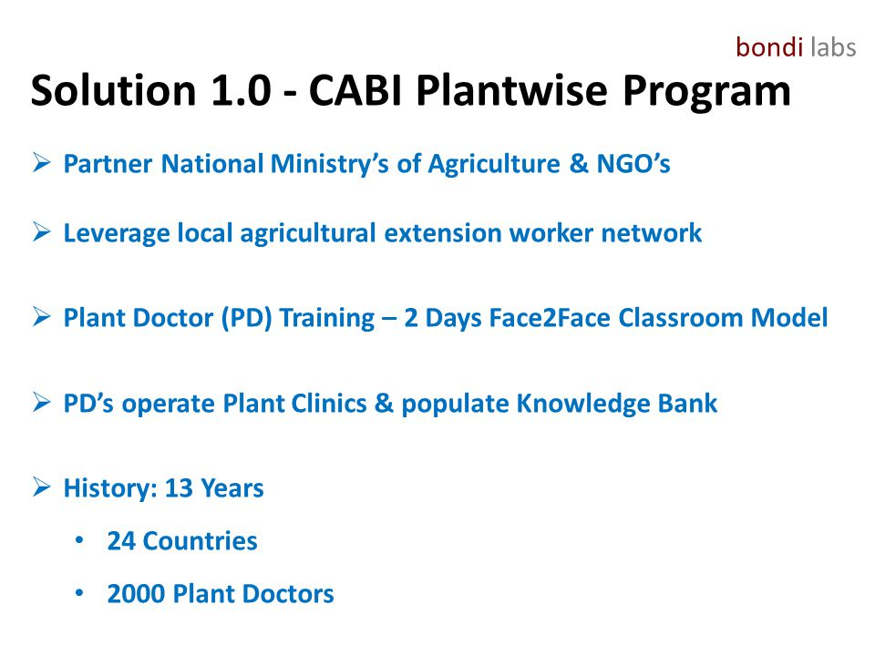 bondi labs Solution 1.0 - CABI Plantwise Program  Partner National Ministry's of Agriculture & NGO's  Leverage local agricultural extension worker network  Plant Doctor (PD) Training – 2 Days Face2Face Classroom Model  PD's operate Plant Clinics & populate Knowledge Bank  History: 13 Years 24 Countries 2000 Plant Doctors