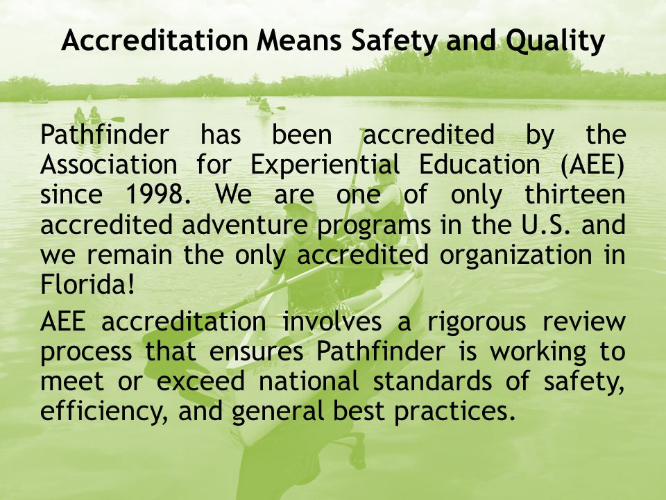 Accreditation Means Safety and Quality Pathfinder has been accredited by the Association for Experiential Education (AEE) since 1998.