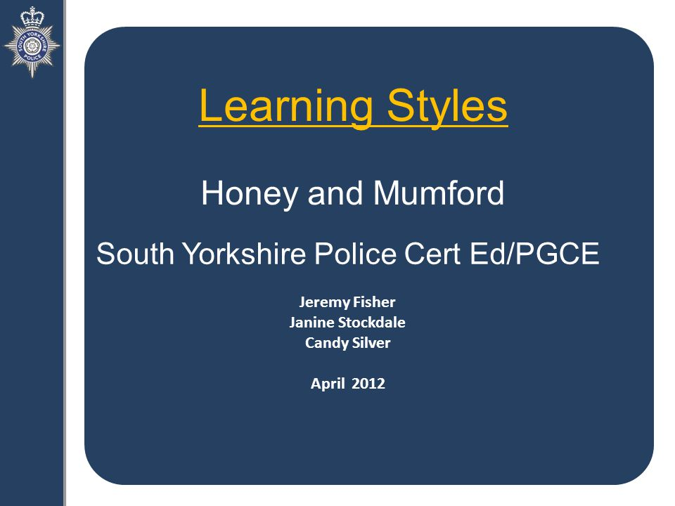 Learning Styles Honey and Mumford South Yorkshire Police Cert Ed/PGCE Jeremy Fisher Janine Stockdale Candy Silver April 2012