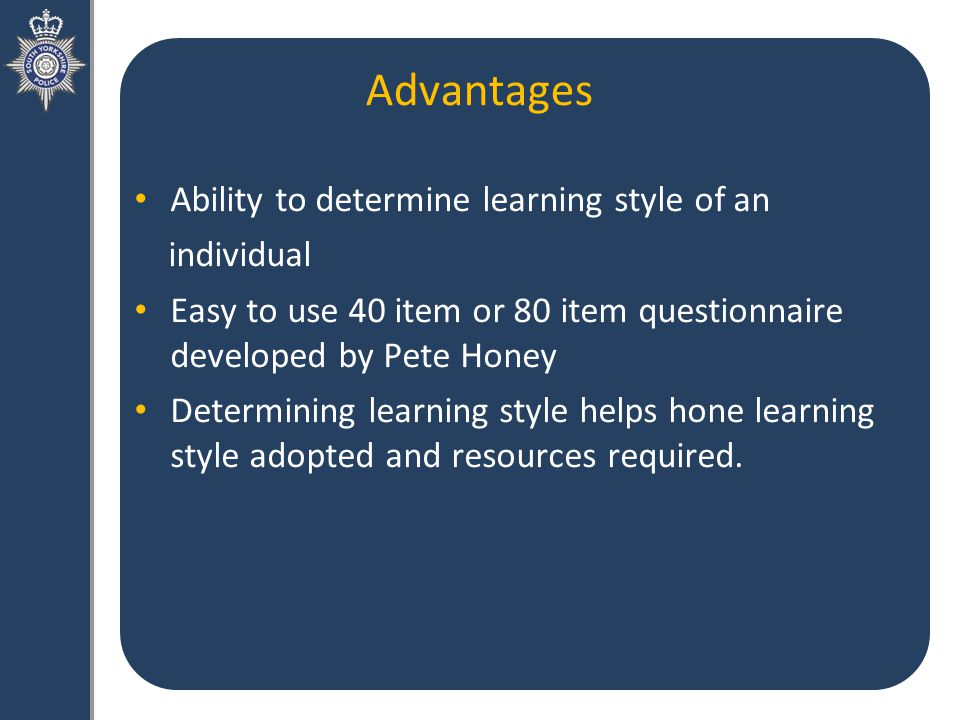 Advantages Ability to determine learning style of an individual Easy to use 40 item or 80 item questionnaire developed by Pete Honey Determining learning style helps hone learning style adopted and resources required.
