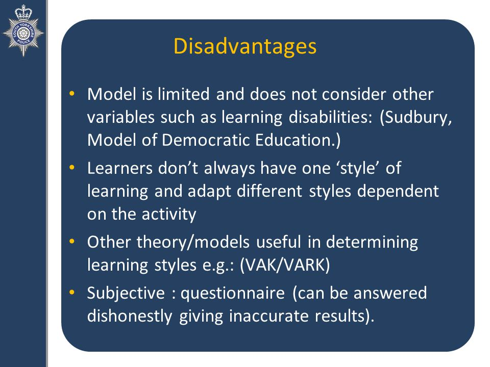Disadvantages Model is limited and does not consider other variables such as learning disabilities: (Sudbury, Model of Democratic Education.) Learners don't always have one 'style' of learning and adapt different styles dependent on the activity Other theory/models useful in determining learning styles e.g.: (VAK/VARK) Subjective : questionnaire (can be answered dishonestly giving inaccurate results).