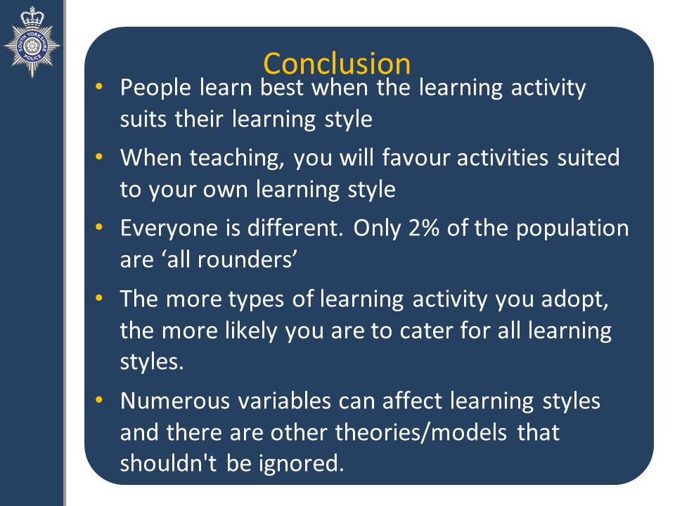 Conclusion People learn best when the learning activity suits their learning style When teaching, you will favour activities suited to your own learning style Everyone is different.