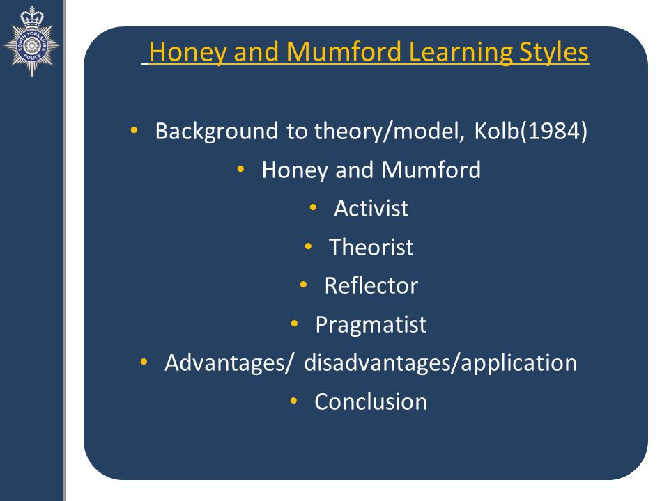 Honey and Mumford Learning Styles Background to theory/model, Kolb(1984) Honey and Mumford Activist Theorist Reflector Pragmatist Advantages/ disadvantages/application Conclusion