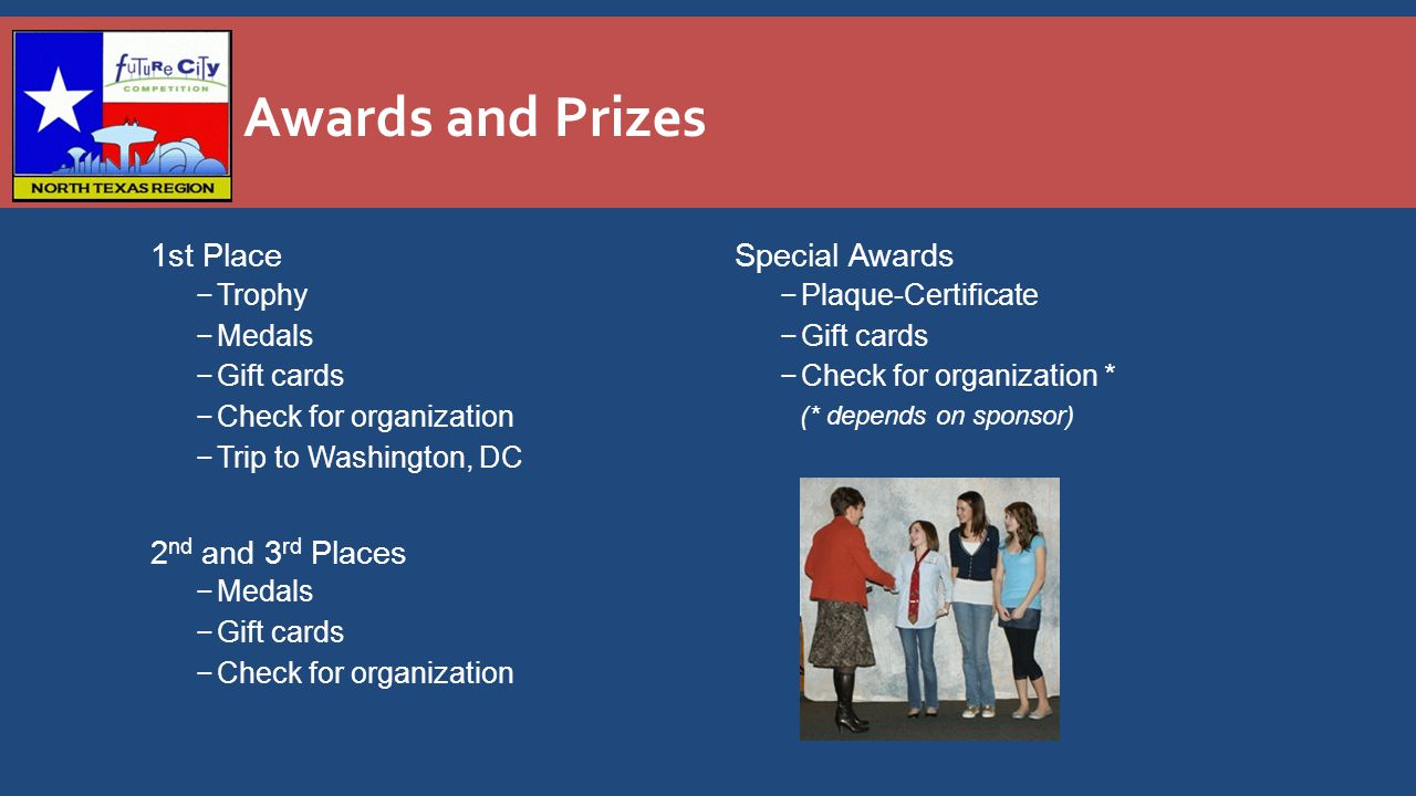 Awards and Prizes 1st Place −Trophy −Medals −Gift cards −Check for organization −Trip to Washington, DC 2 nd and 3 rd Places −Medals −Gift cards −Check for organization Special Awards − Plaque-Certificate − Gift cards − Check for organization * (* depends on sponsor)