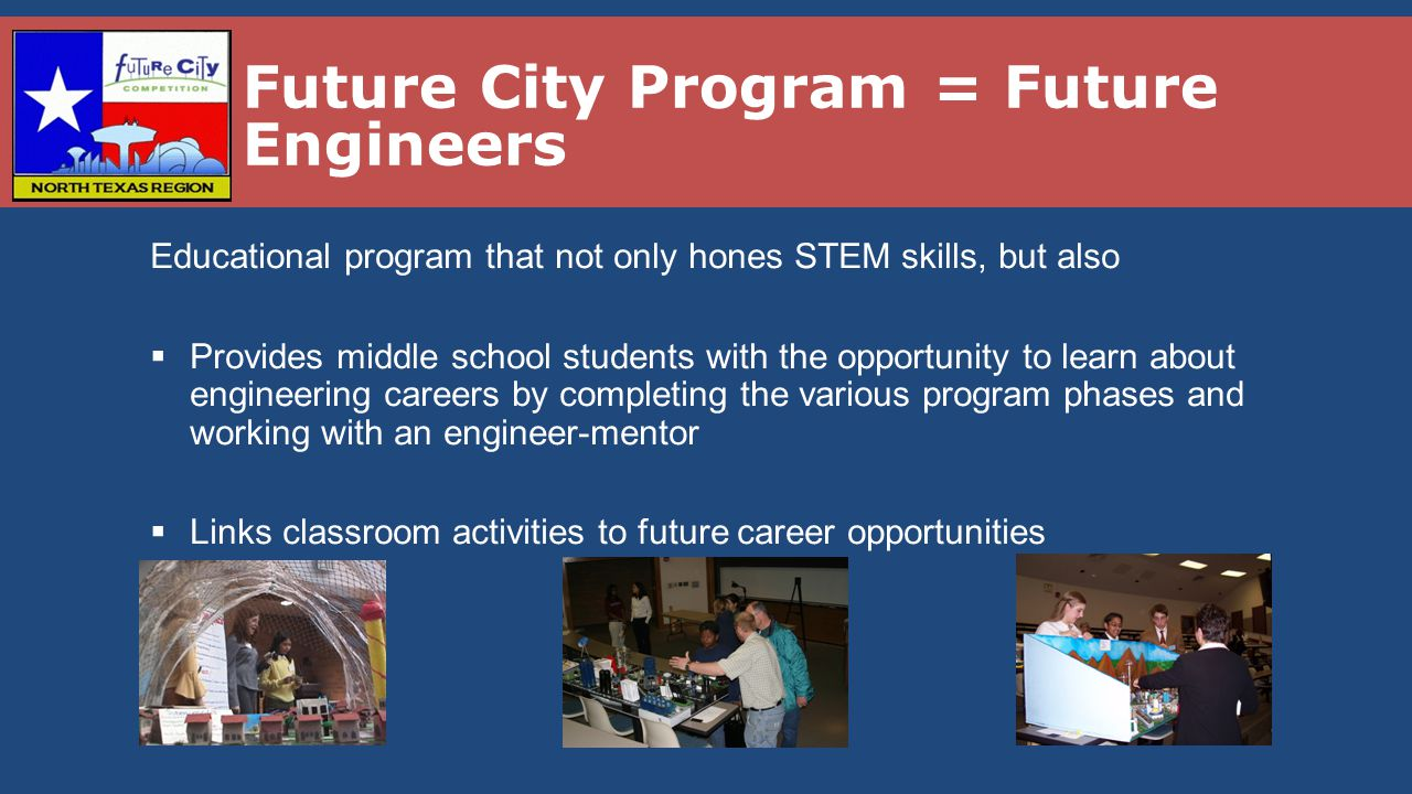 Future City Competition  Sponsored by DiscoverE (formerly National Engineers Week) −Started in 1992 as a 1-time project −Now in 40 Regions in US −3 regions in Texas  Annual Statistics −40,000 middle school students −1000+ middle schools −7500 volunteers −225,000 volunteer service hours