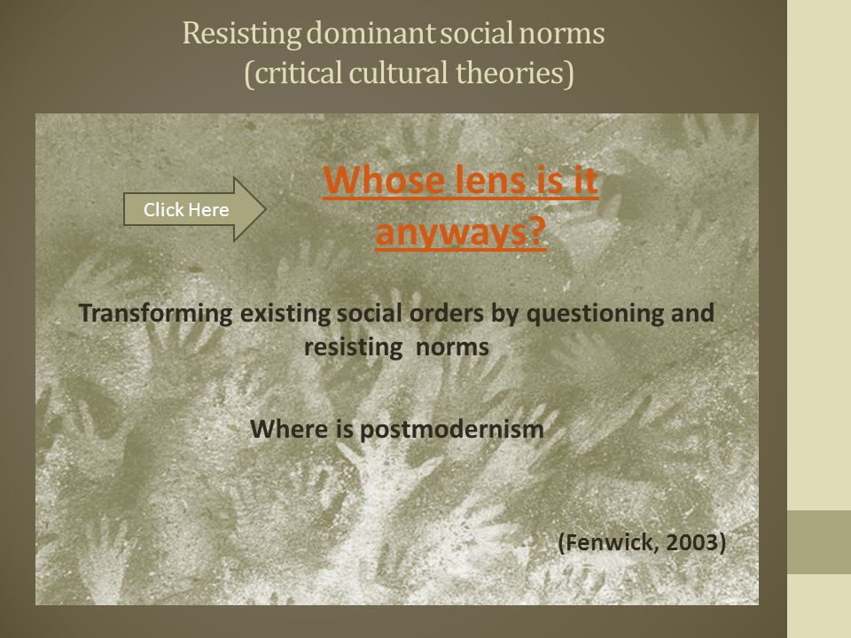 Resisting dominant social norms (critical cultural theories) Transforming existing social orders by questioning and resisting norms Where is postmodernism (Fenwick, 2003) Click Here Whose lens is it anyways